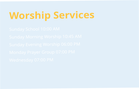 Worship Services Sunday School 10:00 AM  Sunday Morning Worship 10:45 AM  Sunday Evening Worship 06:00 PM  Monday Prayer Group 07:00 PM  Wednesday 07:00 PM